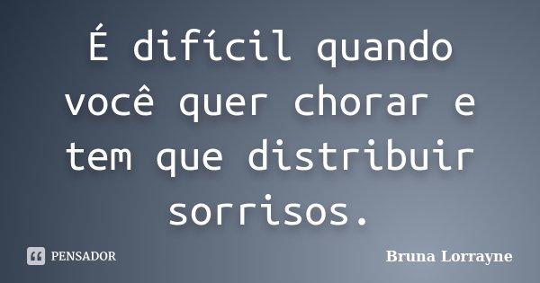 É difícil quando você quer chorar e tem que distribuir sorrisos.... Frase de Bruna Lorrayne.