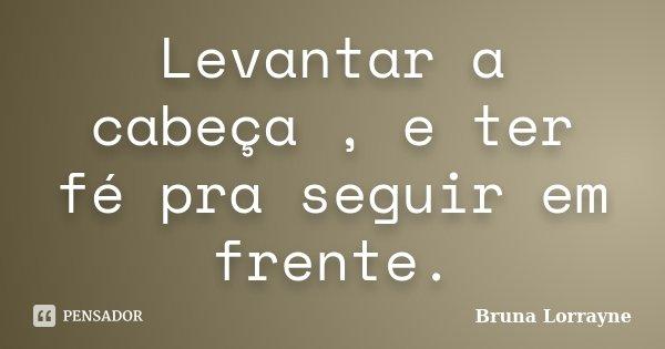 Levantar a cabeça , e ter fé pra seguir em frente.... Frase de Bruna Lorrayne.