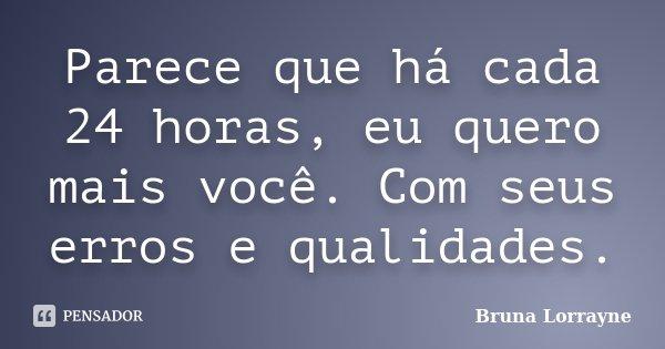 Parece que há cada 24 horas, eu quero mais você. Com seus erros e qualidades.... Frase de Bruna Lorrayne.