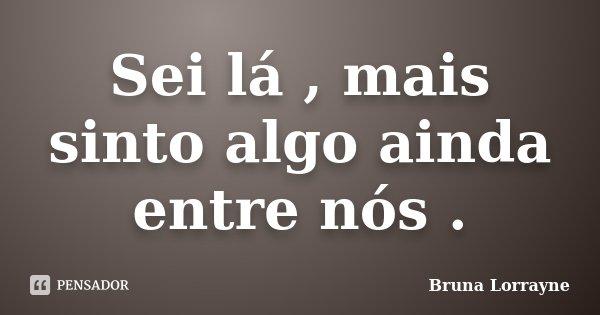 Sei lá , mais sinto algo ainda entre nós .... Frase de Bruna Lorrayne.