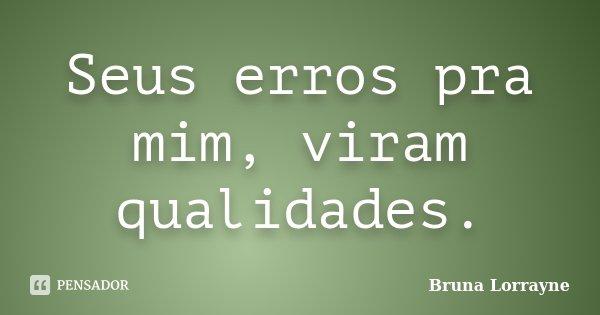 Seus erros pra mim, viram qualidades.... Frase de Bruna Lorrayne.