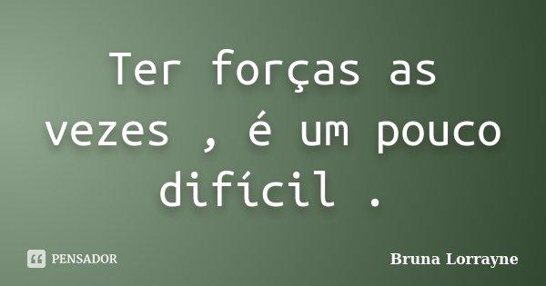 Ter forças as vezes , é um pouco difícil .... Frase de Bruna Lorrayne.