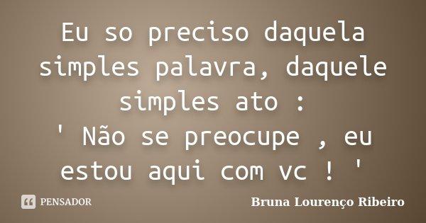 Eu so preciso daquela simples palavra, daquele simples ato : ' Não se preocupe , eu estou aqui com vc ! '... Frase de Bruna Lourenço Ribeiro.