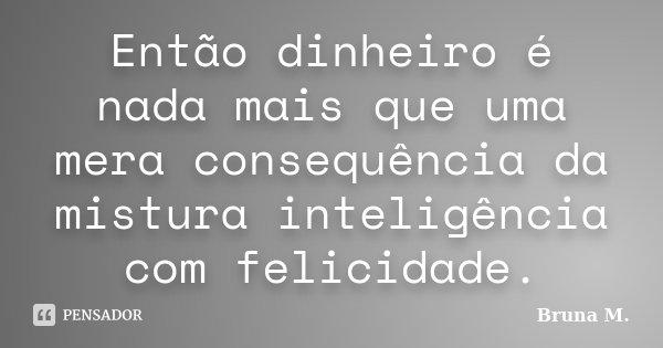 Então dinheiro é nada mais que uma mera consequência da mistura inteligência com felicidade.... Frase de Bruna M..