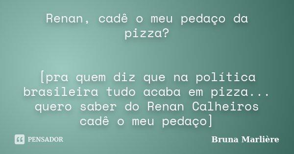 Renan, cadê o meu pedaço da pizza? [pra quem diz que na política brasileira tudo acaba em pizza... quero saber do Renan Calheiros cadê o meu pedaço]... Frase de Bruna Marlière.