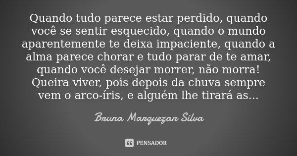 Quando tudo parece estar perdido, quando você se sentir esquecido, quando o mundo aparentemente te deixa impaciente, quando a alma parece chorar e tudo parar de... Frase de Bruna Marquezan Silva.