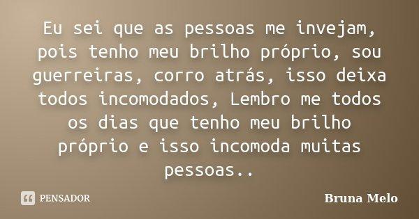 Eu sei que as pessoas me invejam, pois tenho meu brilho próprio, sou guerreiras, corro atrás, isso deixa todos incomodados, Lembro me todos os dias que tenho me... Frase de Bruna Melo.