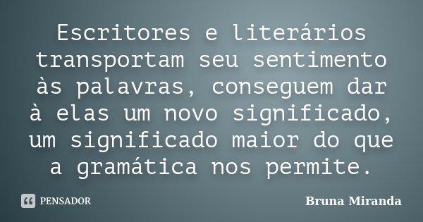 Escritores e literários transportam seu sentimento às palavras, conseguem dar à elas um novo significado, um significado maior do que a gramática nos permite.... Frase de Bruna Miranda.
