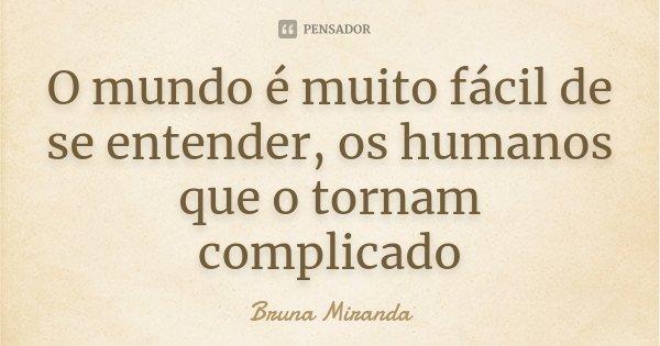 O mundo é muito fácil de se entender, os humanos que o tornam complicado... Frase de Bruna Miranda.
