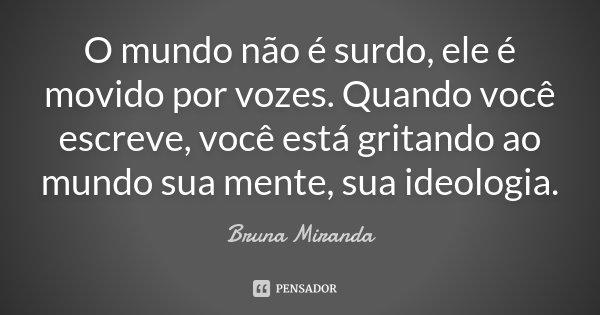 O mundo não é surdo, ele é movido por vozes. Quando você escreve, você está gritando ao mundo sua mente, sua ideologia.... Frase de Bruna Miranda.