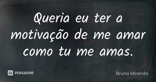 Queria eu ter a motivação de me amar como tu me amas.... Frase de Bruna Miranda.