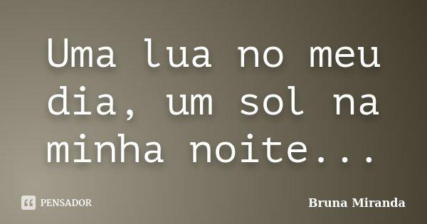 Uma lua no meu dia, um sol na minha noite...... Frase de Bruna Miranda.