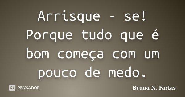 Arrisque - se! Porque tudo que é bom começa com um pouco de medo.... Frase de Bruna N. Farias.