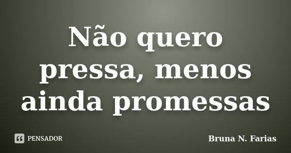 Não quero pressa, menos ainda promessas... Frase de Bruna N. Farias.