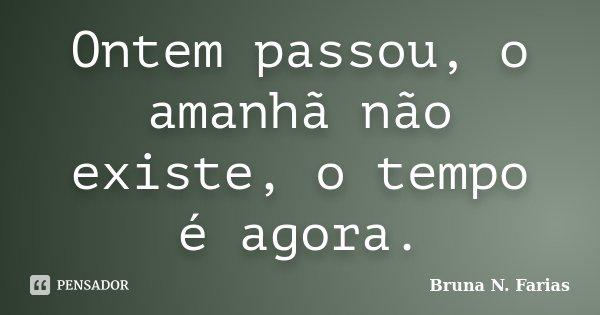 Ontem passou, o amanhã não existe, o tempo é agora.... Frase de Bruna N. Farias.