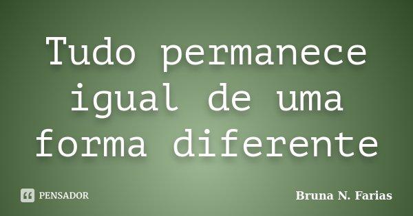 Tudo permanece igual de uma forma diferente... Frase de Bruna N. Farias.