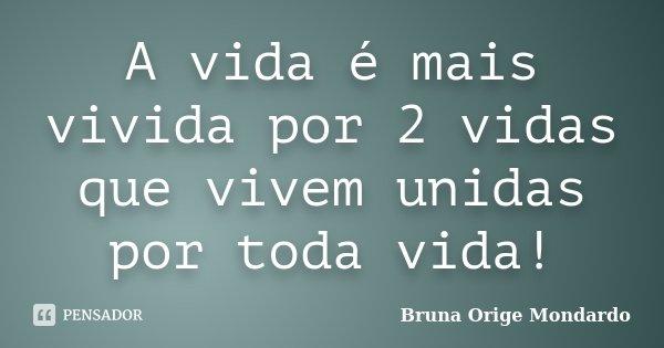 A vida é mais vivida por 2 vidas que vivem unidas por toda vida!... Frase de Bruna Orige Mondardo.