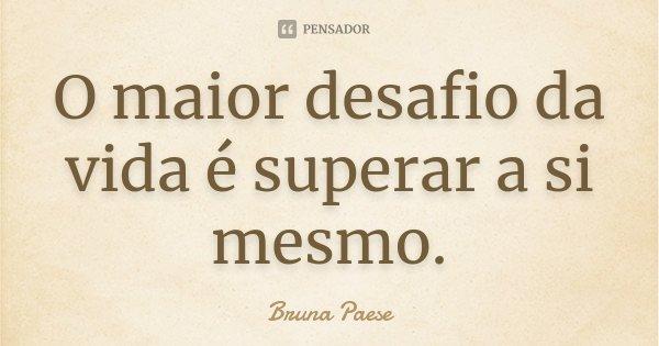 O maior desafio da vida é superar a si mesmo.... Frase de Bruna Paese.