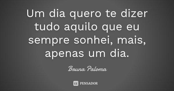 Um dia quero te dizer tudo aquilo que eu sempre sonhei, mais, apenas um dia.... Frase de Bruna Paloma.