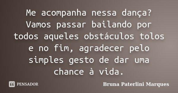 Me acompanha nessa dança? Vamos passar bailando por todos aqueles obstáculos tolos e no fim, agradecer pelo simples gesto de dar uma chance à vida.... Frase de Bruna Paterlini Marques.
