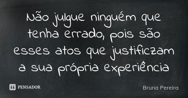 Não julgue ninguém que tenha errado, pois são esses atos que justificzam a sua própria experiência... Frase de Bruna Pereira.