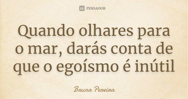 Quando olhares para o mar, darás conta de que o egoísmo é inútil... Frase de Bruna Pereira.