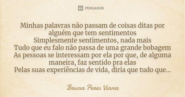 Minhas palavras não passam de coisas ditas por alguém que tem sentimentos Simplesmente sentimentos, nada mais Tudo que eu falo não passa de uma grande bobagem A... Frase de Bruna Peres Viana.