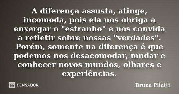"""A diferença assusta, atinge, incomoda, pois ela nos obriga a enxergar o """"estranho"""" e nos convida a refletir sobre nossas """"verdades"""". Porém, ... Frase de Bruna Pilatti."""