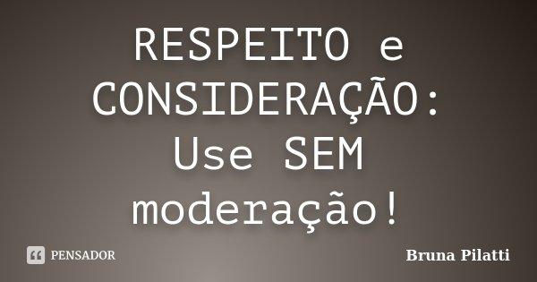 RESPEITO e CONSIDERAÇÃO: Use SEM moderação!... Frase de Bruna Pilatti.
