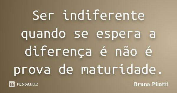 Ser indiferente quando se espera a diferença é não é prova de maturidade.... Frase de Bruna Pilatti.