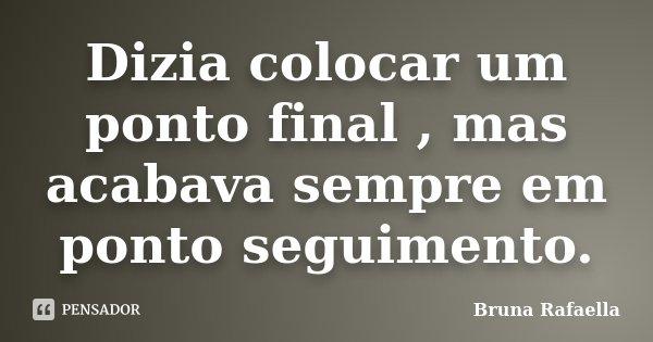 Dizia colocar um ponto final , mas acabava sempre em ponto seguimento.... Frase de Bruna Rafaella.