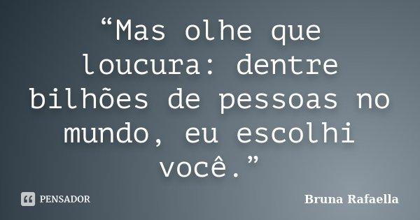 """""""Mas olhe que loucura: dentre bilhões de pessoas no mundo, eu escolhi você.""""... Frase de Bruna Rafaella."""