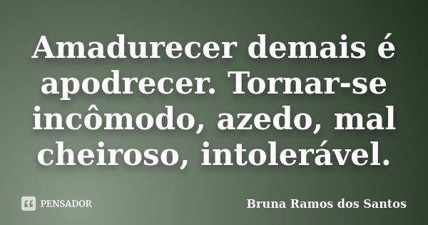 Amadurecer demais é apodrecer. Tornar-se incômodo, azedo, mal cheiroso, intolerável.... Frase de Bruna Ramos dos Santos.