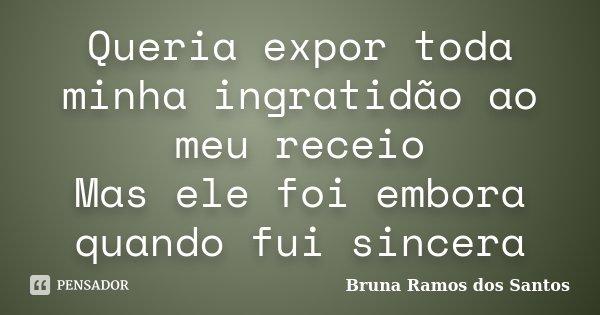 Queria expor toda minha ingratidão ao meu receio Mas ele foi embora quando fui sincera... Frase de Bruna Ramos dos Santos.