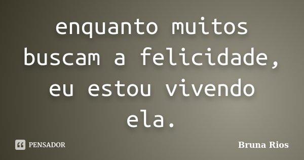 enquanto muitos buscam a felicidade, eu estou vivendo ela.... Frase de Bruna Rios.