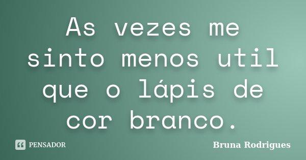 As vezes me sinto menos util que o lápis de cor branco.... Frase de Bruna Rodrigues.