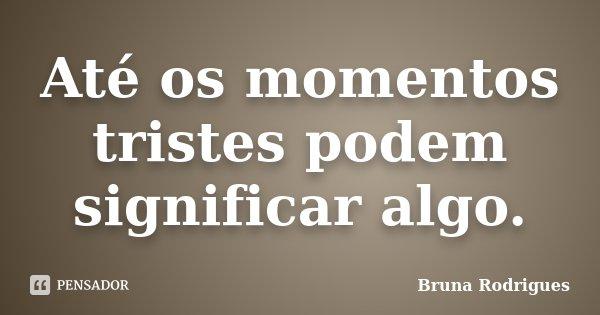 Até os momentos tristes podem significar algo.... Frase de Bruna Rodrigues.