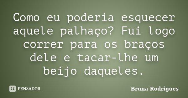 Como eu poderia esquecer aquele palhaço? Fui logo correr para os braços dele e tacar-lhe um beijo daqueles.... Frase de Bruna Rodrigues.