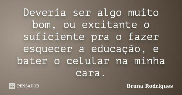 Deveria ser algo muito bom, ou excitante o suficiente pra o fazer esquecer a educação, e bater o celular na minha cara.... Frase de Bruna Rodrigues.