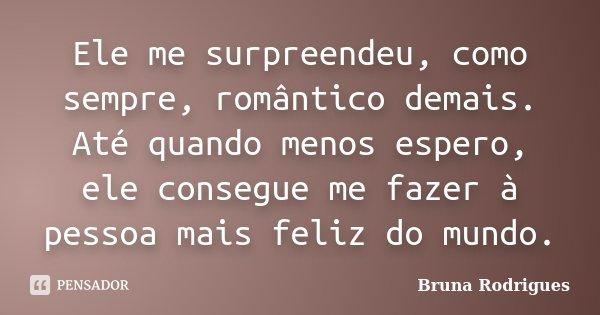 Ele me surpreendeu, como sempre, romântico demais. Até quando menos espero, ele consegue me fazer à pessoa mais feliz do mundo.... Frase de Bruna Rodrigues.
