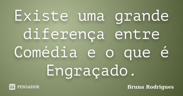 Existe uma grande diferença entre Comédia e o que é Engraçado.... Frase de Bruna Rodrigues.