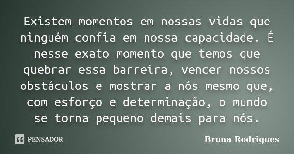 Existem momentos em nossas vidas que ninguém confia em nossa capacidade. É nesse exato momento que temos que quebrar essa barreira, vencer nossos obstáculos e m... Frase de Bruna Rodrigues.