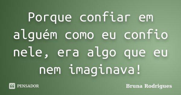 Porque confiar em alguém como eu confio nele, era algo que eu nem imaginava!... Frase de Bruna Rodrigues.