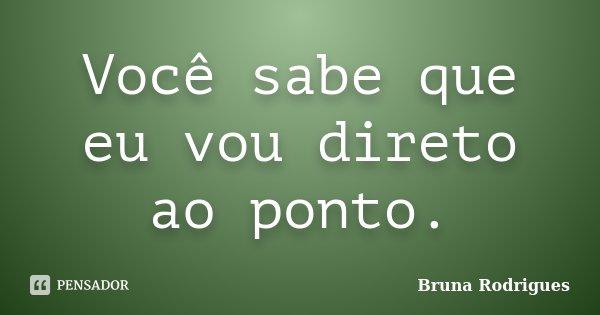 Você sabe que eu vou direto ao ponto.... Frase de Bruna Rodrigues.