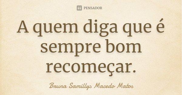 A quem diga que é sempre bom recomeçar.... Frase de Bruna Samillys Macedo Matos.