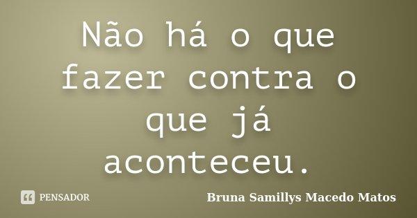 Não há o que fazer contra o que já aconteceu.... Frase de Bruna Samillys Macedo Matos.
