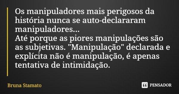 """Os manipuladores mais perigosos da história nunca se auto-declararam manipuladores... Até porque as piores manipulações são as subjetivas. """"Manipulação&quo... Frase de Bruna Stamato."""