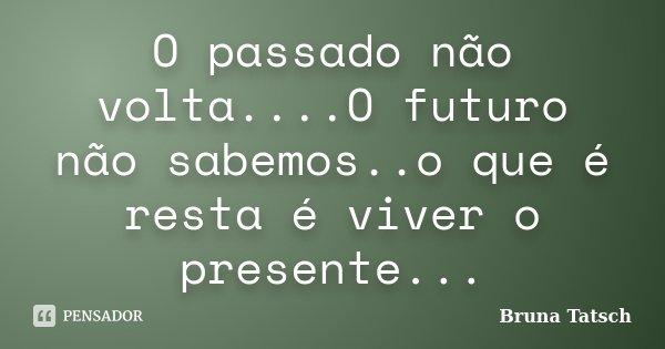 O passado não volta....O futuro não sabemos..o que é resta é viver o presente...... Frase de Bruna Tatsch.