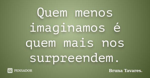 Quem menos imaginamos é quem mais nos surpreendem.... Frase de Bruna Tavares..