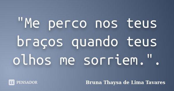 """""""Me perco nos teus braços quando teus olhos me sorriem."""".... Frase de Bruna Thaysa de Lima Tavares."""